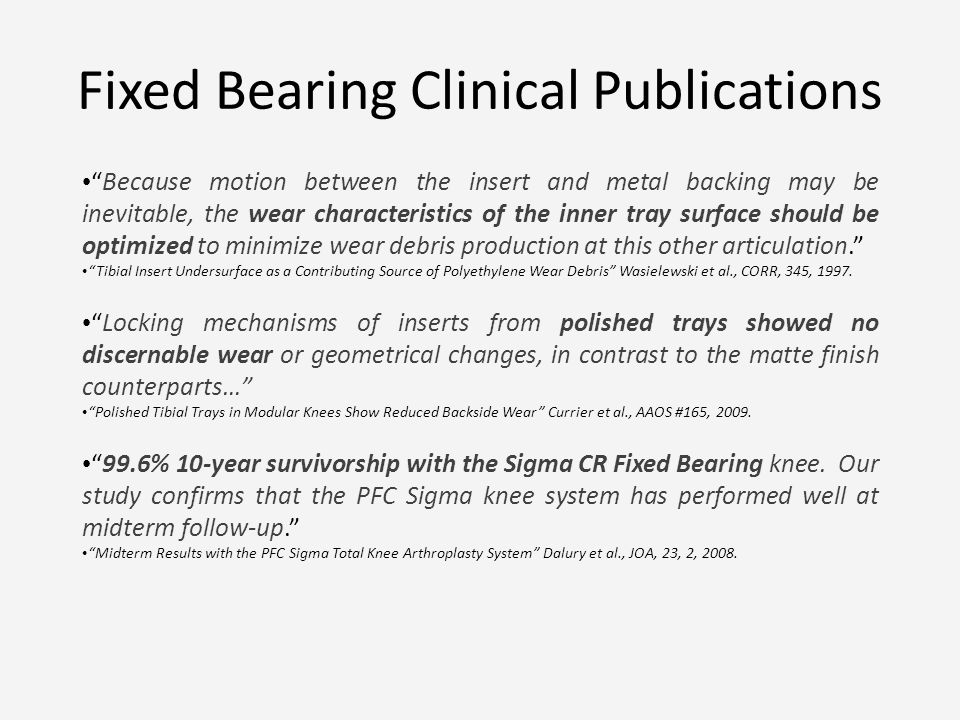 Fixed Bearing Clinical Publications Because motion between the insert and metal backing may be inevitable, the wear characteristics of the inner tray surface should be optimized to minimize wear debris production at this other articulation.