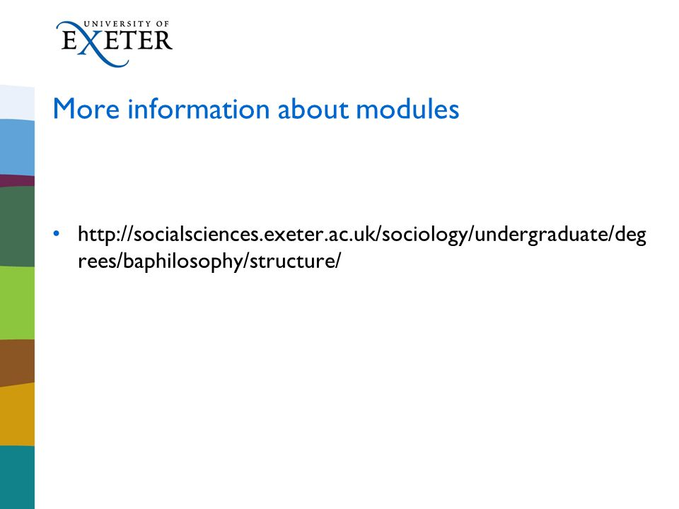 More information about modules http://socialsciences.exeter.ac.uk/sociology/undergraduate/deg rees/baphilosophy/structure/