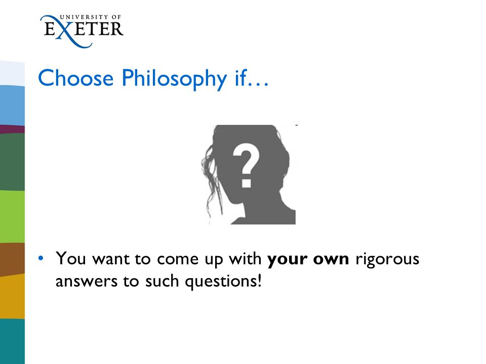 Choose Philosophy if… You want to come up with your own rigorous answers to such questions!