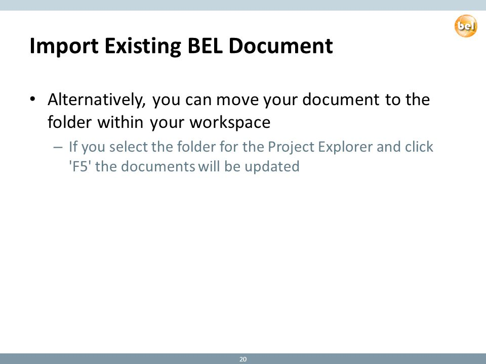 Import Existing BEL Document Alternatively, you can move your document to the folder within your workspace – If you select the folder for the Project Explorer and click F5 the documents will be updated 20