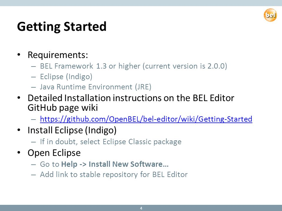 Getting Started Requirements: – BEL Framework 1.3 or higher (current version is 2.0.0) – Eclipse (Indigo) – Java Runtime Environment (JRE) Detailed Installation instructions on the BEL Editor GitHub page wiki – https://github.com/OpenBEL/bel-editor/wiki/Getting-Started https://github.com/OpenBEL/bel-editor/wiki/Getting-Started Install Eclipse (Indigo) – If in doubt, select Eclipse Classic package Open Eclipse – Go to Help -> Install New Software… – Add link to stable repository for BEL Editor 4