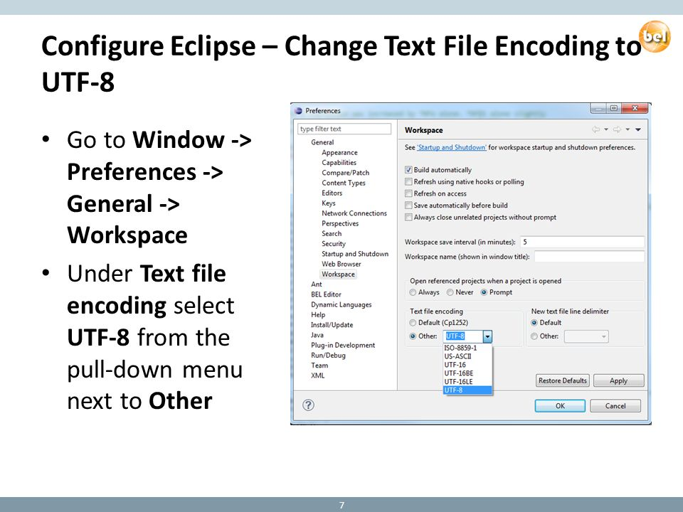 Configure Eclipse – Change Text File Encoding to UTF-8 Go to Window -> Preferences -> General -> Workspace Under Text file encoding select UTF-8 from the pull-down menu next to Other 7