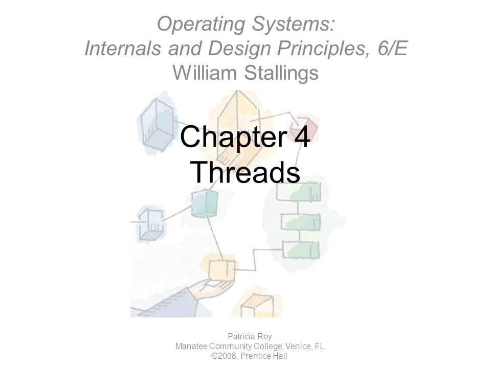 Chapter 4 Threads Patricia Roy Manatee Community College, Venice, FL ©2008, Prentice Hall Operating Systems: Internals and Design Principles, 6/E William Stallings