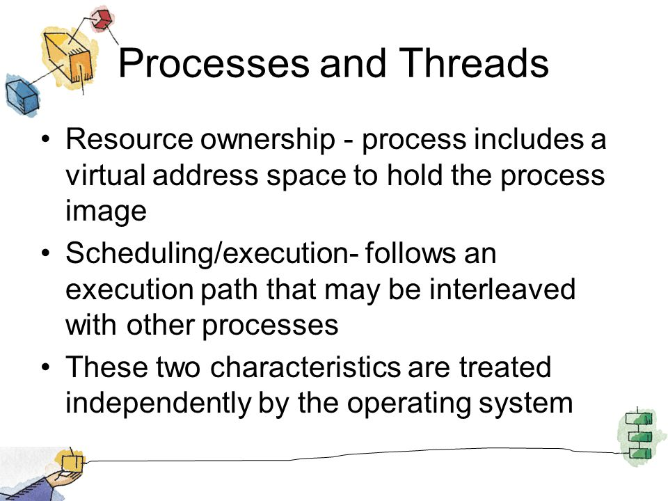 Processes and Threads Resource ownership - process includes a virtual address space to hold the process image Scheduling/execution- follows an execution path that may be interleaved with other processes These two characteristics are treated independently by the operating system
