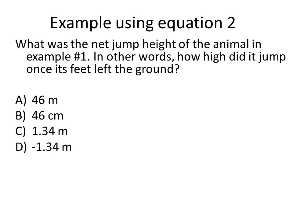 Example using equation 2 What was the net jump height of the animal in example #1 Knowns: v i = 3 m/s; t = 0.3 sec, a = -9.81 m/s 2 Want to solve for r f r f - r i = v i t + 1/2 * at 2 r i = 0 when legs are extended r f = 3t + (0.5) (-9.81) (t 2 ) r f = 3 *(0.3) + (0.5) (-9.81) (0.3) 2 r f = 0.9 + (0.5) (-9.81) (0.09) r f = 0.9 + (-0.44) = 0.46 m about 18 inches