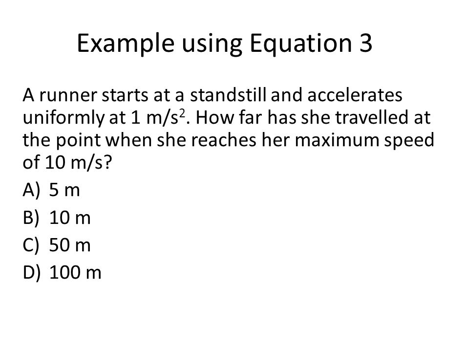 Example using Equation 3 A runner starts at a standstill and accelerates uniformly at 1 m/s 2.