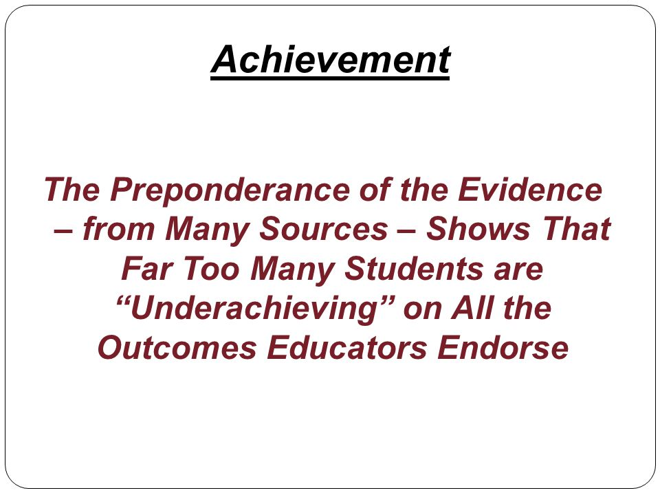 The Preponderance of the Evidence – from Many Sources – Shows That Far Too Many Students are Underachieving on All the Outcomes Educators Endorse Achievement