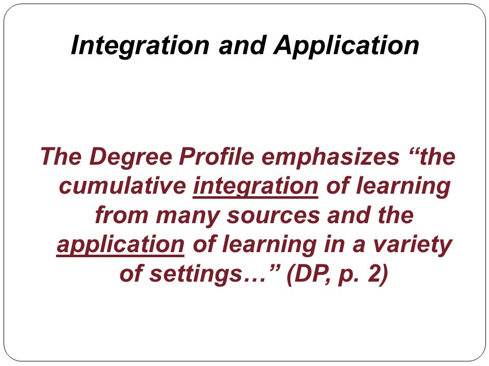 Integration and Application The Degree Profile emphasizes the cumulative integration of learning from many sources and the application of learning in a variety of settings… (DP, p.