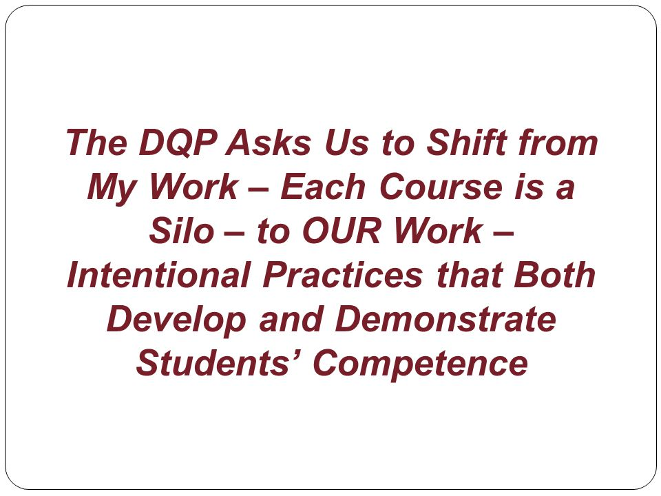 The DQP Asks Us to Shift from My Work – Each Course is a Silo – to OUR Work – Intentional Practices that Both Develop and Demonstrate Students Competence