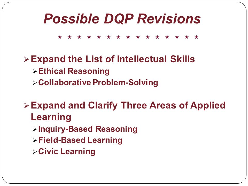 Possible DQP Revisions Expand the List of Intellectual Skills Ethical Reasoning Collaborative Problem-Solving Expand and Clarify Three Areas of Applied Learning Inquiry-Based Reasoning Field-Based Learning Civic Learning