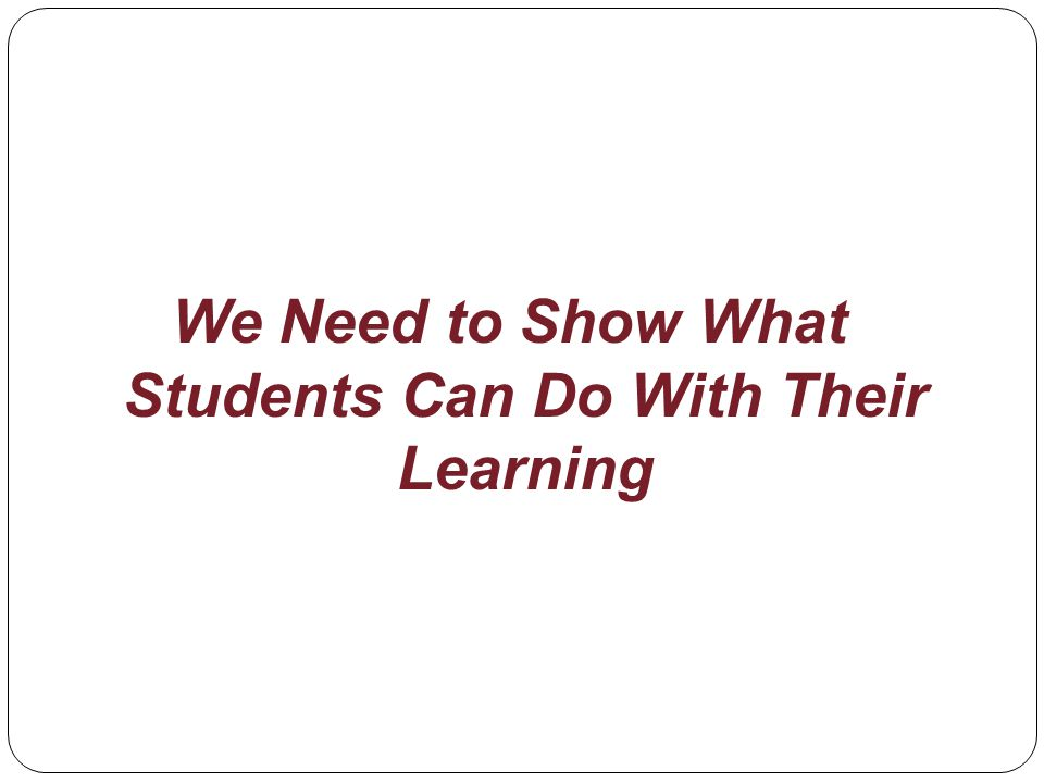We Need to Show What Students Can Do With Their Learning