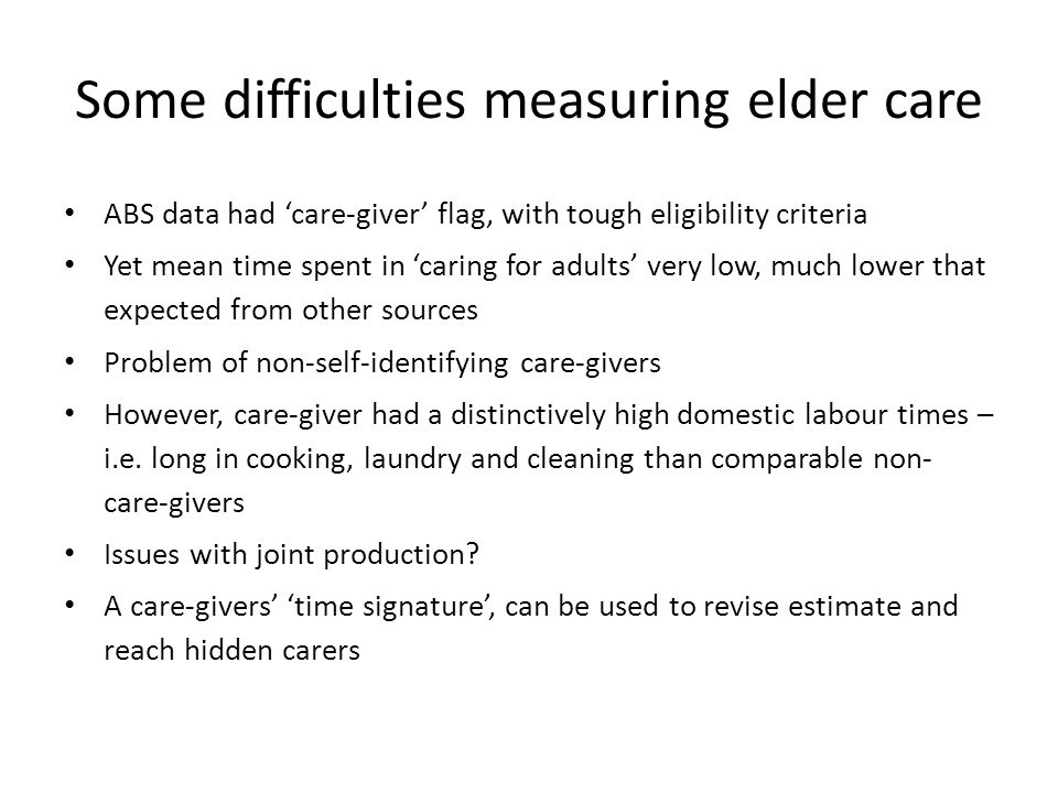 Some difficulties measuring elder care ABS data had care-giver flag, with tough eligibility criteria Yet mean time spent in caring for adults very low