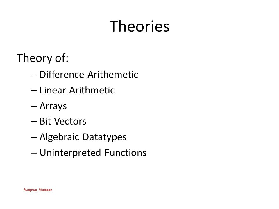 Theories Theory of: – Difference Arithemetic – Linear Arithmetic – Arrays – Bit Vectors – Algebraic Datatypes – Uninterpreted Functions Magnus Madsen