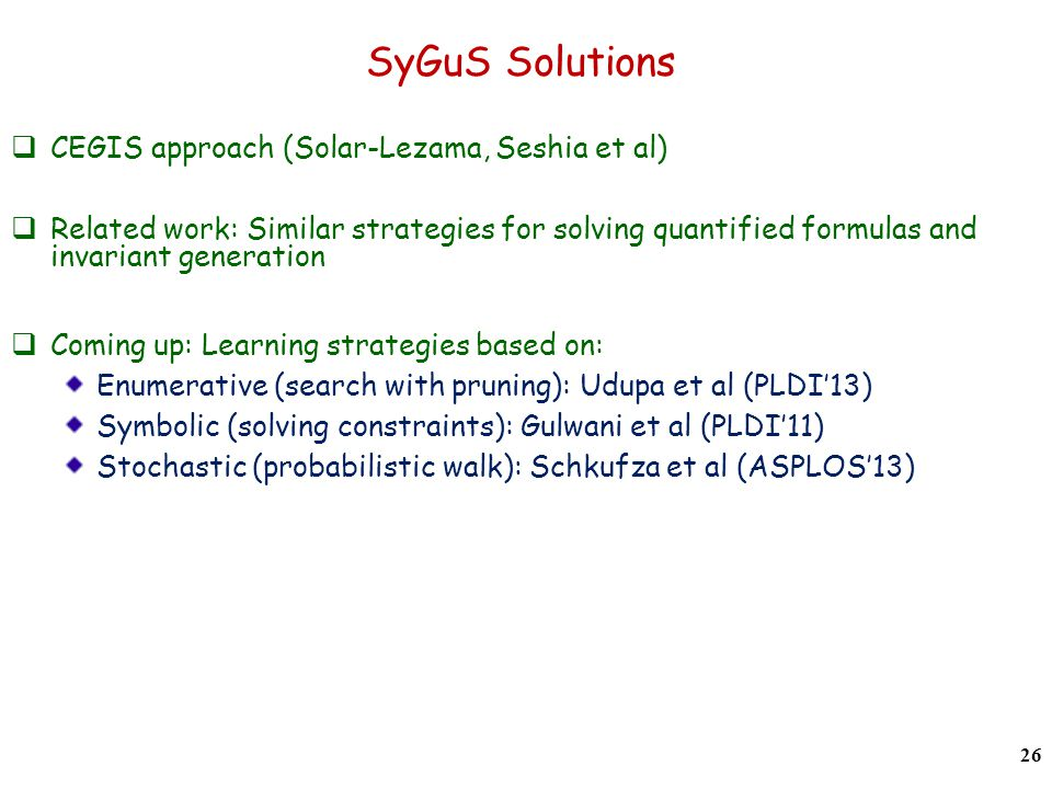SyGuS Solutions CEGIS approach (Solar-Lezama, Seshia et al) Related work: Similar strategies for solving quantified formulas and invariant generation Coming up: Learning strategies based on: Enumerative (search with pruning): Udupa et al (PLDI13) Symbolic (solving constraints): Gulwani et al (PLDI11) Stochastic (probabilistic walk): Schkufza et al (ASPLOS13) 26