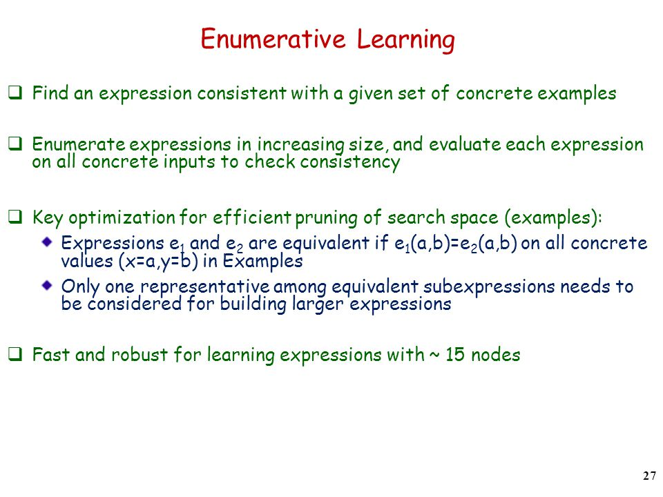 Enumerative Learning Find an expression consistent with a given set of concrete examples Enumerate expressions in increasing size, and evaluate each expression on all concrete inputs to check consistency Key optimization for efficient pruning of search space (examples): Expressions e 1 and e 2 are equivalent if e 1 (a,b)=e 2 (a,b) on all concrete values (x=a,y=b) in Examples Only one representative among equivalent subexpressions needs to be considered for building larger expressions Fast and robust for learning expressions with ~ 15 nodes 27