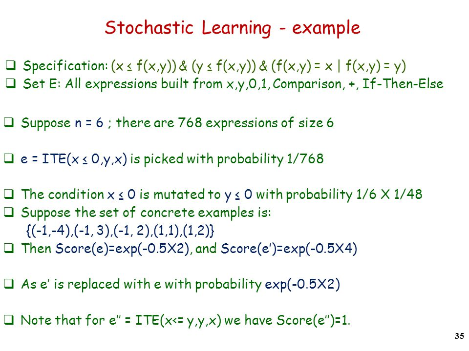 Specification: (x f(x,y)) & (y f(x,y)) & (f(x,y) = x | f(x,y) = y) Set E: All expressions built from x,y,0,1, Comparison, +, If-Then-Else Stochastic Learning - example 35 Suppose n = 6 ; there are 768 expressions of size 6 e = ITE(x 0,y,x) is picked with probability 1/768 The condition x 0 is mutated to y 0 with probability 1/6 X 1/48 Suppose the set of concrete examples is: {(-1,-4),(-1, 3),(-1, 2),(1,1),(1,2)} Then Score(e)=exp(-0.5X2), and Score(e)=exp(-0.5X4) As e is replaced with e with probability exp(-0.5X2) Note that for e = ITE(x<= y,y,x) we have Score(e)=1.