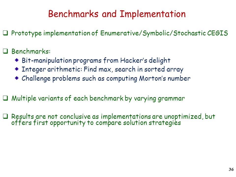Benchmarks and Implementation Prototype implementation of Enumerative/Symbolic/Stochastic CEGIS Benchmarks: Bit-manipulation programs from Hackers delight Integer arithmetic: Find max, search in sorted array Challenge problems such as computing Mortons number Multiple variants of each benchmark by varying grammar Results are not conclusive as implementations are unoptimized, but offers first opportunity to compare solution strategies 36