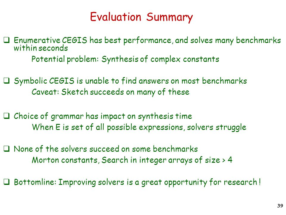 Evaluation Summary Enumerative CEGIS has best performance, and solves many benchmarks within seconds Potential problem: Synthesis of complex constants Symbolic CEGIS is unable to find answers on most benchmarks Caveat: Sketch succeeds on many of these Choice of grammar has impact on synthesis time When E is set of all possible expressions, solvers struggle None of the solvers succeed on some benchmarks Morton constants, Search in integer arrays of size > 4 Bottomline: Improving solvers is a great opportunity for research .
