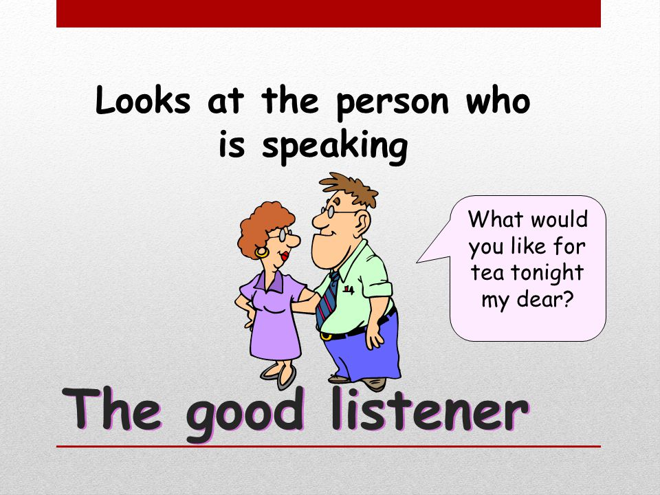 The good listener Looks at the person who is speaking What would you like for tea tonight my dear?