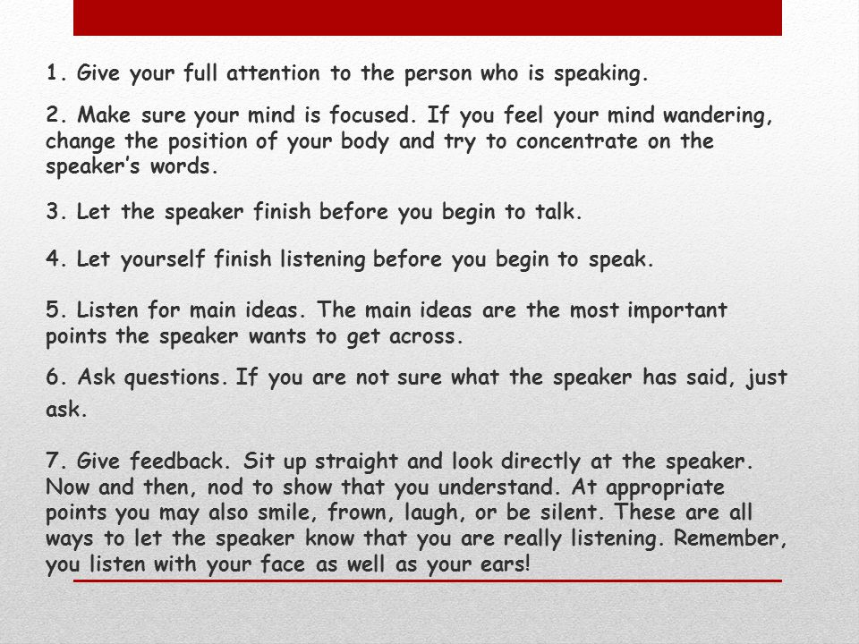 1. Give your full attention to the person who is speaking. 2. Make sure your mind is focused. If you feel your mind wandering, change the position of
