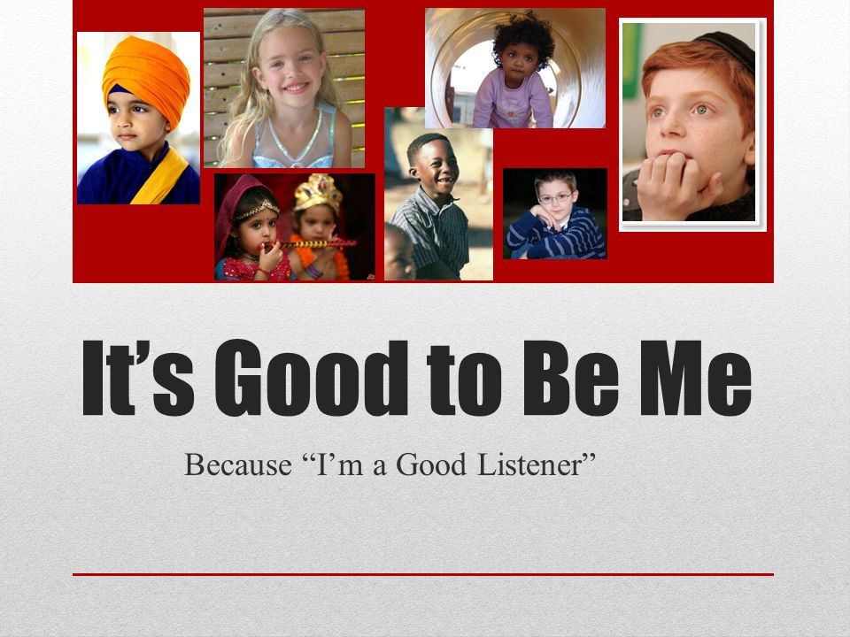 Its Good to Be Me Because Im a Good Listener