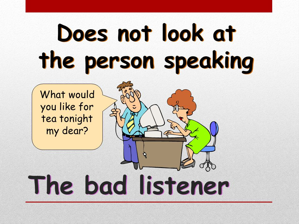 What would you like for tea tonight my dear? Does not look at the person speaking The bad listener