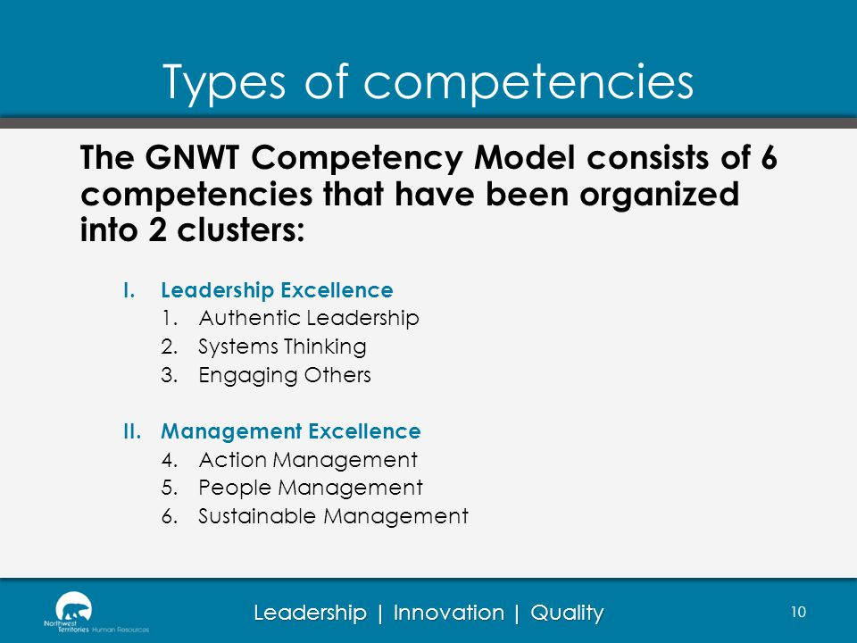 Leadership | Innovation | Quality Types of competencies 10 The GNWT Competency Model consists of 6 competencies that have been organized into 2 clusters: I.Leadership Excellence 1.Authentic Leadership 2.Systems Thinking 3.Engaging Others II.Management Excellence 4.Action Management 5.People Management 6.Sustainable Management