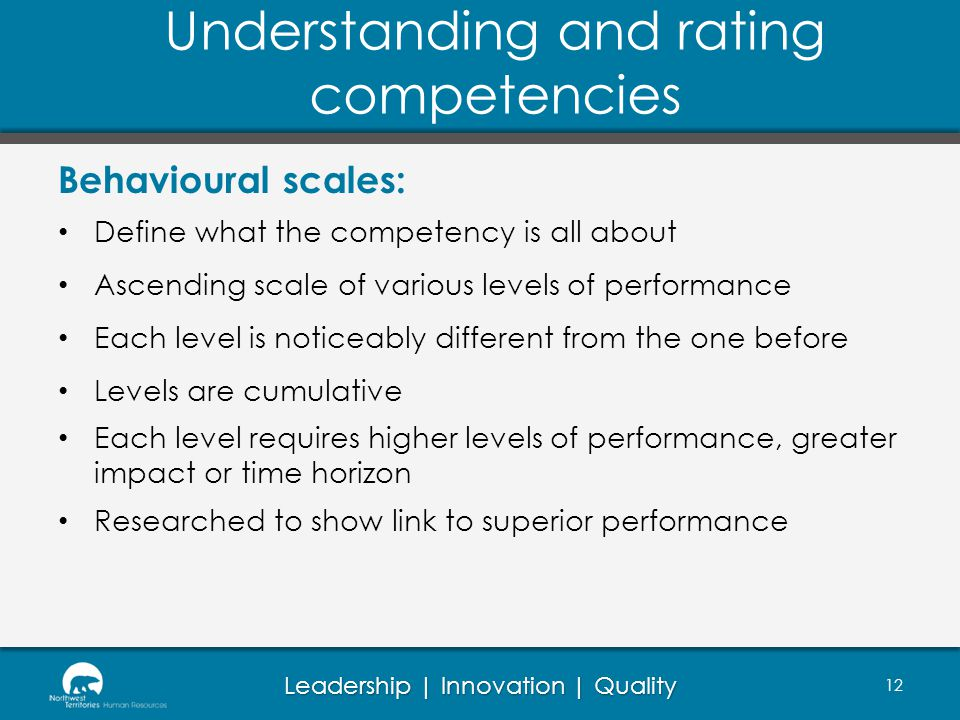 Leadership | Innovation | Quality Behavioural scales: Define what the competency is all about Ascending scale of various levels of performance Each level is noticeably different from the one before Levels are cumulative Each level requires higher levels of performance, greater impact or time horizon Researched to show link to superior performance Understanding and rating competencies 12