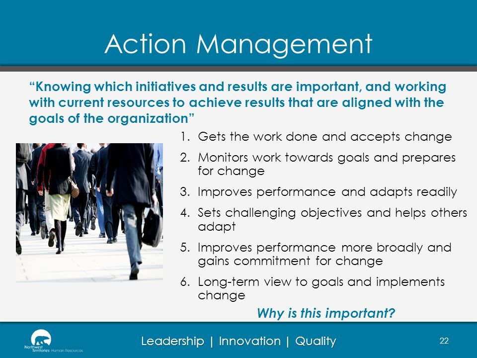Leadership | Innovation | Quality Action Management 1.Gets the work done and accepts change 2.Monitors work towards goals and prepares for change 3.Im