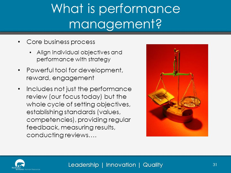 Leadership | Innovation | Quality What is performance management? 31 Core business process Align individual objectives and performance with strategy P