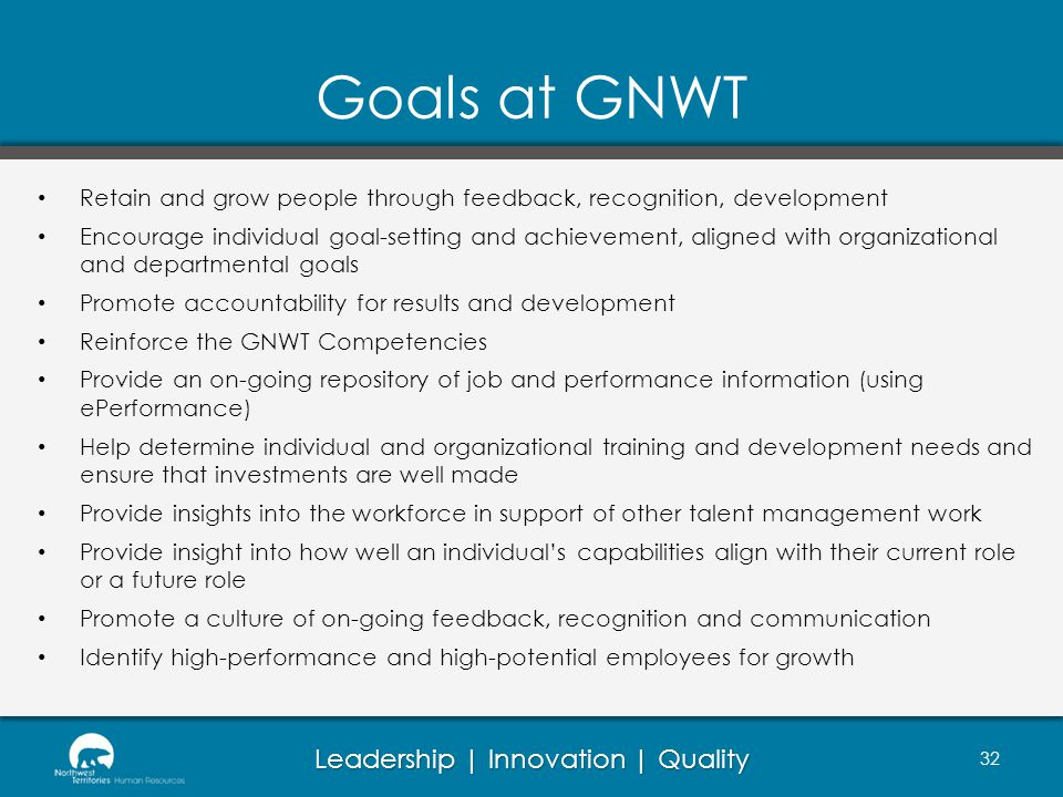 Leadership | Innovation | Quality Goals at GNWT Retain and grow people through feedback, recognition, development Encourage individual goal-setting and achievement, aligned with organizational and departmental goals Promote accountability for results and development Reinforce the GNWT Competencies Provide an on-going repository of job and performance information (using ePerformance) Help determine individual and organizational training and development needs and ensure that investments are well made Provide insights into the workforce in support of other talent management work Provide insight into how well an individuals capabilities align with their current role or a future role Promote a culture of on-going feedback, recognition and communication Identify high-performance and high-potential employees for growth 32