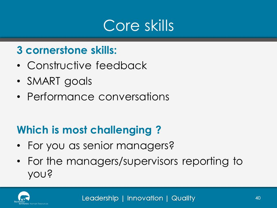 Leadership | Innovation | Quality Core skills 3 cornerstone skills: Constructive feedback SMART goals Performance conversations Which is most challenging .