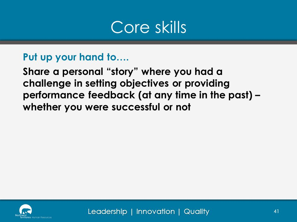 Leadership | Innovation | Quality Core skills Put up your hand to…. Share a personal story where you had a challenge in setting objectives or providin
