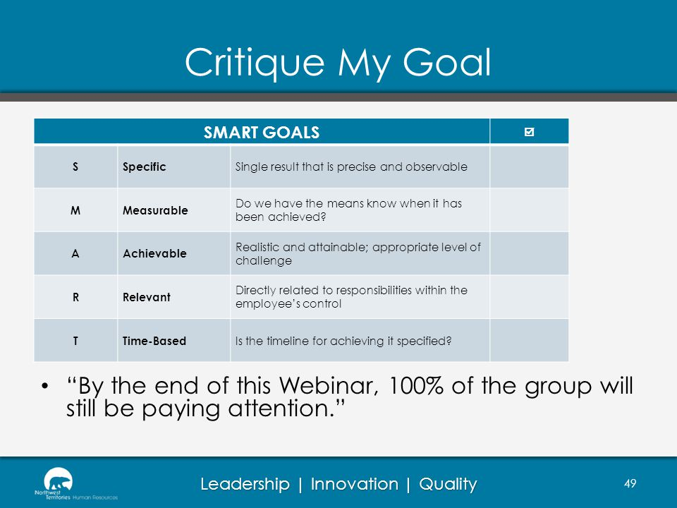 Leadership | Innovation | Quality Critique My Goal SMART GOALS SSpecific Single result that is precise and observable MMeasurable Do we have the means know when it has been achieved.