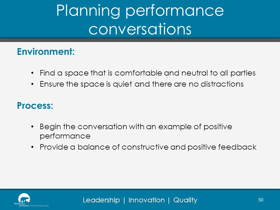 Leadership | Innovation | Quality Planning performance conversations Environment: Find a space that is comfortable and neutral to all parties Ensure the space is quiet and there are no distractions Process: Begin the conversation with an example of positive performance Provide a balance of constructive and positive feedback 50