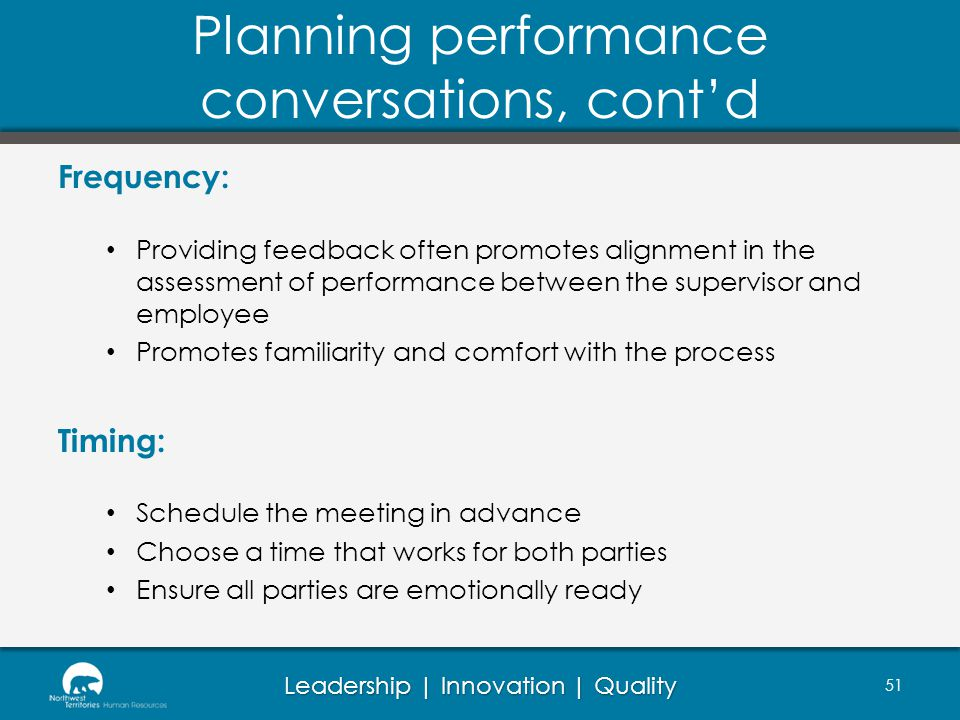 Leadership | Innovation | Quality Planning performance conversations, contd Frequency: Providing feedback often promotes alignment in the assessment of performance between the supervisor and employee Promotes familiarity and comfort with the process Timing: Schedule the meeting in advance Choose a time that works for both parties Ensure all parties are emotionally ready 51