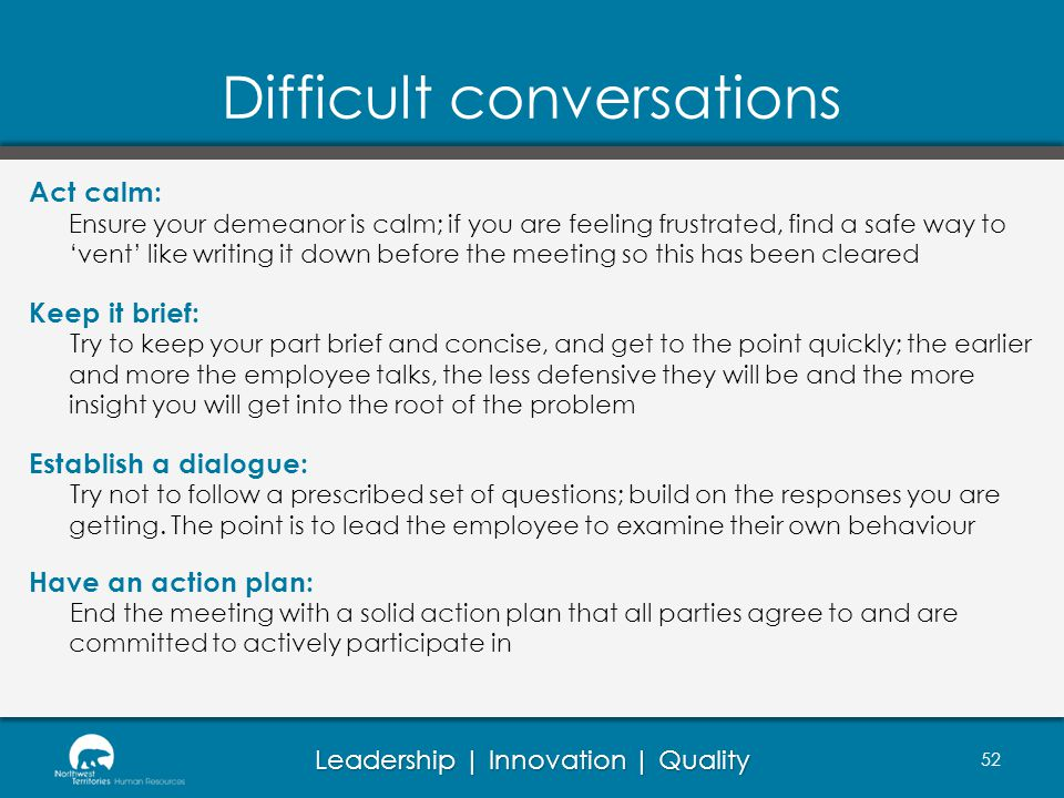 Leadership | Innovation | Quality Difficult conversations Act calm: Ensure your demeanor is calm; if you are feeling frustrated, find a safe way to vent like writing it down before the meeting so this has been cleared Keep it brief: Try to keep your part brief and concise, and get to the point quickly; the earlier and more the employee talks, the less defensive they will be and the more insight you will get into the root of the problem Establish a dialogue: Try not to follow a prescribed set of questions; build on the responses you are getting.