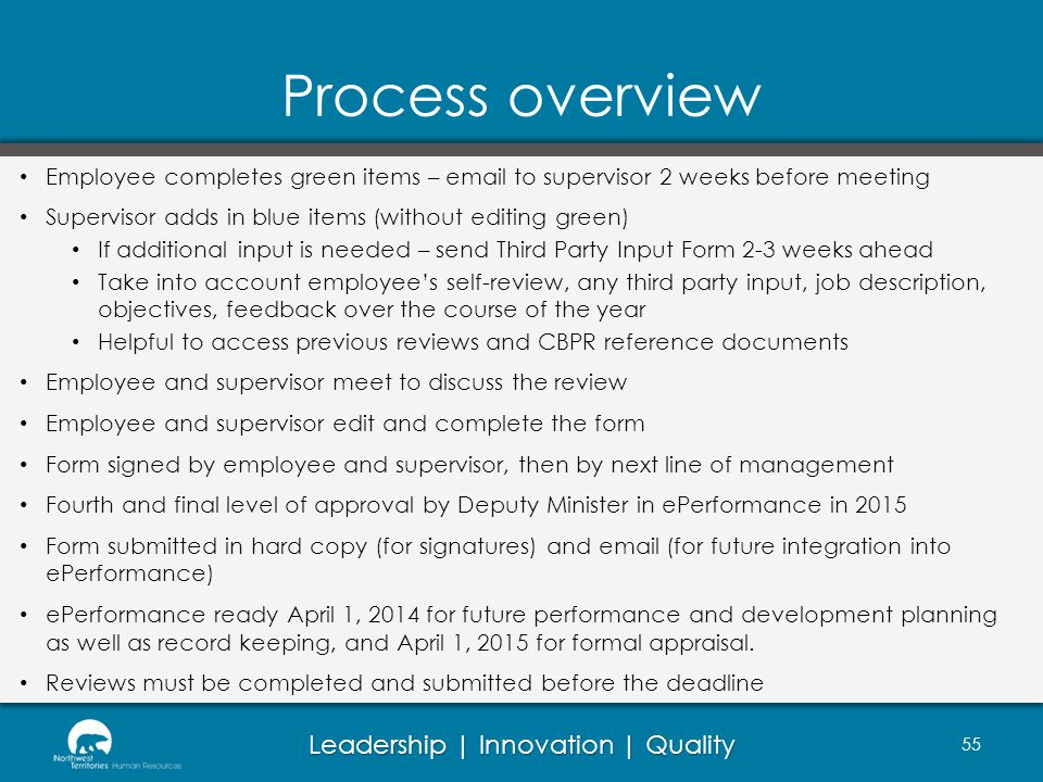 Leadership | Innovation | Quality Process overview 55 Employee completes green items – email to supervisor 2 weeks before meeting Supervisor adds in blue items (without editing green) If additional input is needed – send Third Party Input Form 2-3 weeks ahead Take into account employees self-review, any third party input, job description, objectives, feedback over the course of the year Helpful to access previous reviews and CBPR reference documents Employee and supervisor meet to discuss the review Employee and supervisor edit and complete the form Form signed by employee and supervisor, then by next line of management Fourth and final level of approval by Deputy Minister in ePerformance in 2015 Form submitted in hard copy (for signatures) and email (for future integration into ePerformance) ePerformance ready April 1, 2014 for future performance and development planning as well as record keeping, and April 1, 2015 for formal appraisal.