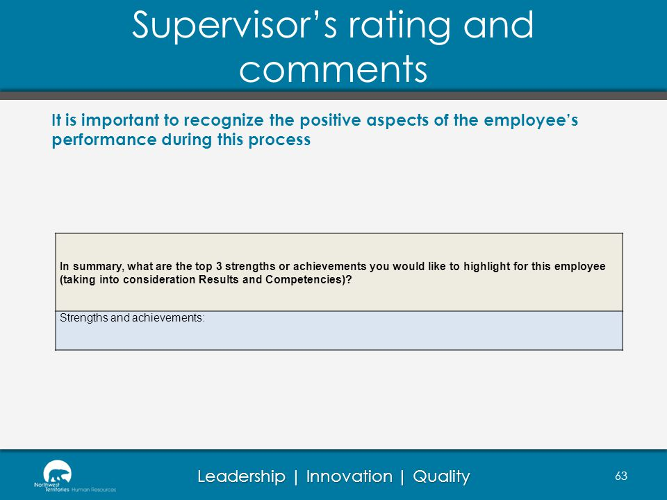 Leadership | Innovation | Quality Supervisors rating and comments 63 It is important to recognize the positive aspects of the employees performance during this process In summary, what are the top 3 strengths or achievements you would like to highlight for this employee (taking into consideration Results and Competencies).