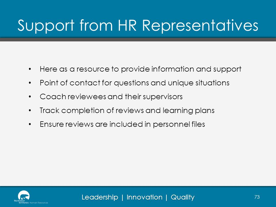 Leadership | Innovation | Quality Support from HR Representatives 73 Here as a resource to provide information and support Point of contact for questions and unique situations Coach reviewees and their supervisors Track completion of reviews and learning plans Ensure reviews are included in personnel files
