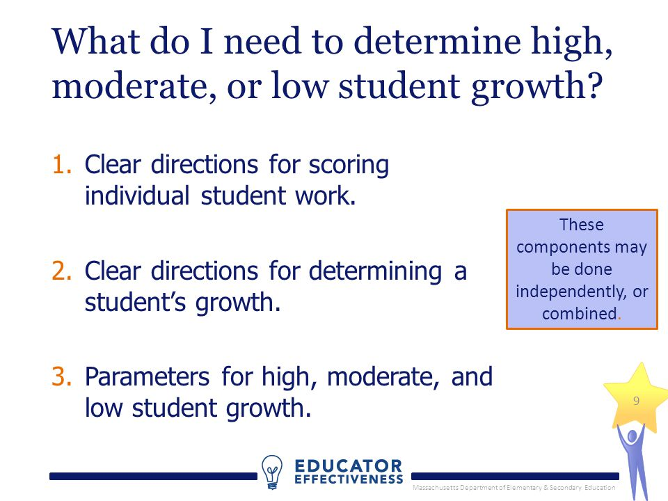 Massachusetts Department of Elementary & Secondary Education 9 What do I need to determine high, moderate, or low student growth? 1.Clear directions f