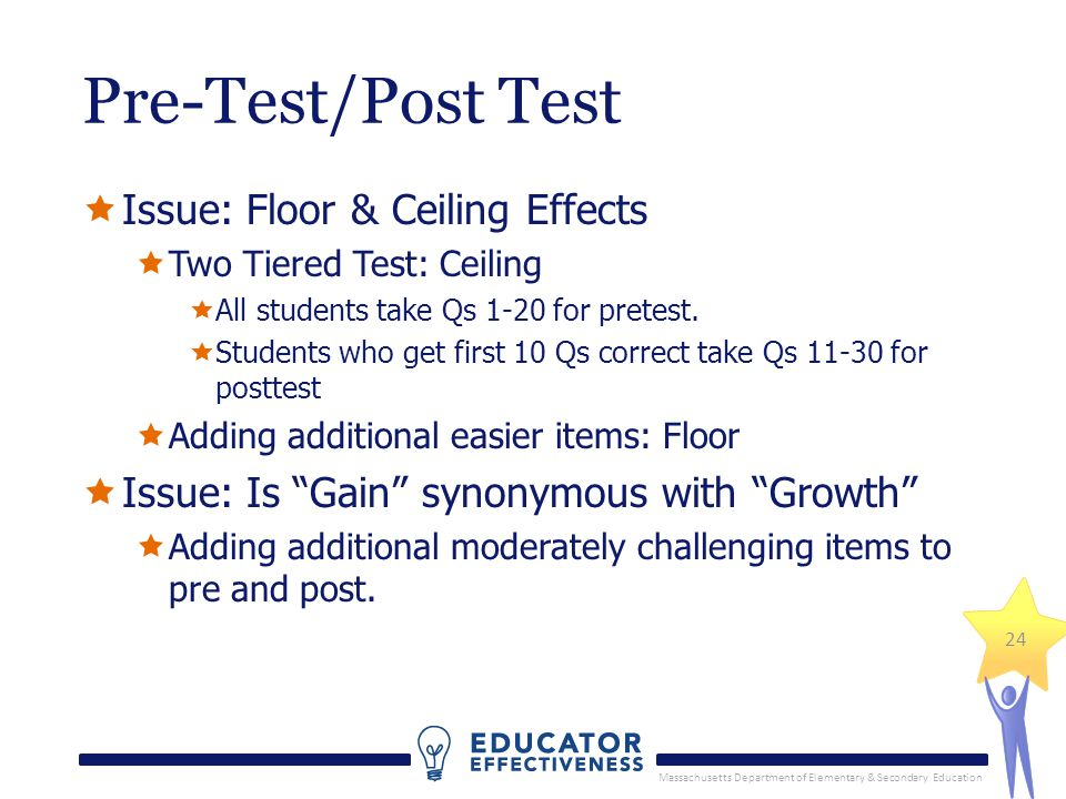 Massachusetts Department of Elementary & Secondary Education 24 Pre-Test/Post Test Issue: Floor & Ceiling Effects Two Tiered Test: Ceiling All students take Qs 1-20 for pretest.