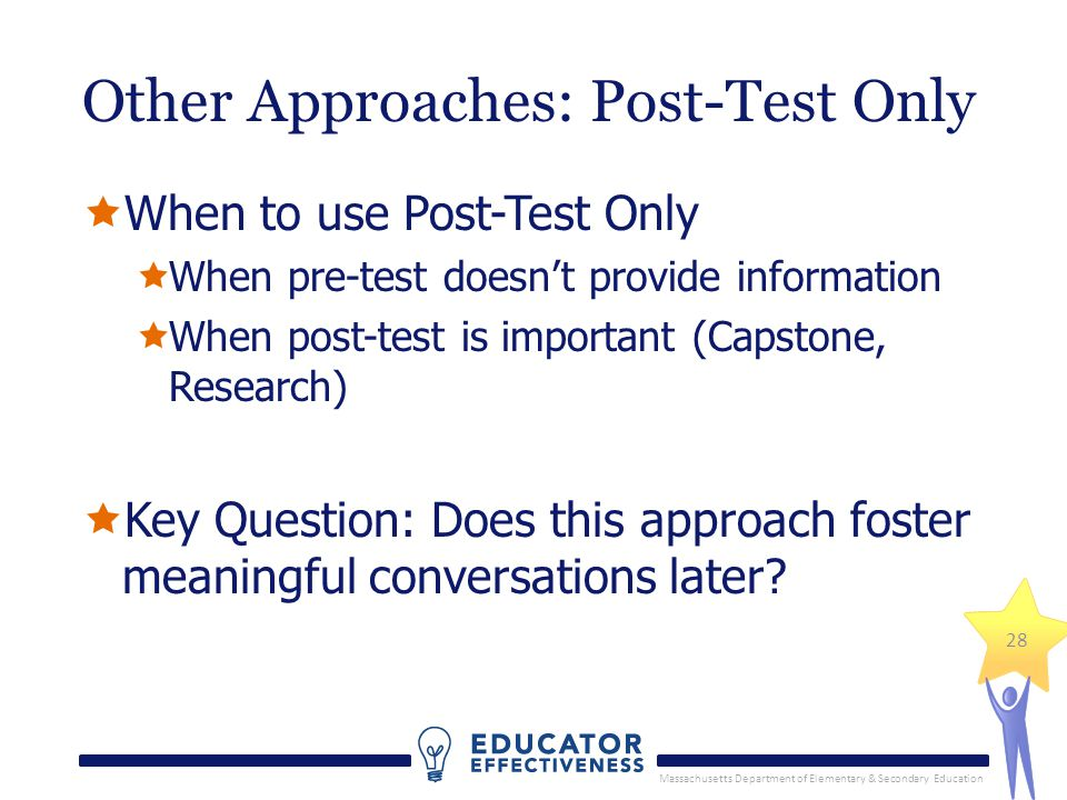 Massachusetts Department of Elementary & Secondary Education 28 Other Approaches: Post-Test Only When to use Post-Test Only When pre-test doesnt provide information When post-test is important (Capstone, Research) Key Question: Does this approach foster meaningful conversations later