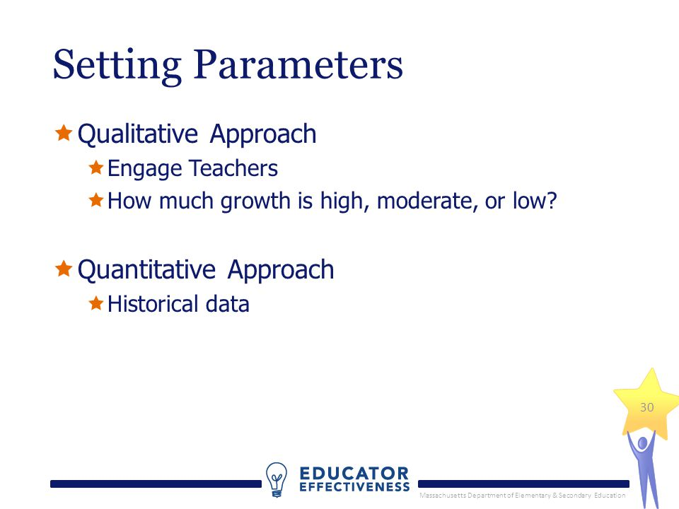 Massachusetts Department of Elementary & Secondary Education 30 Setting Parameters Qualitative Approach Engage Teachers How much growth is high, moder