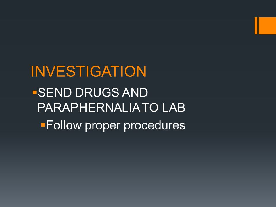 INVESTIGATION SEND DRUGS AND PARAPHERNALIA TO LAB Follow proper procedures