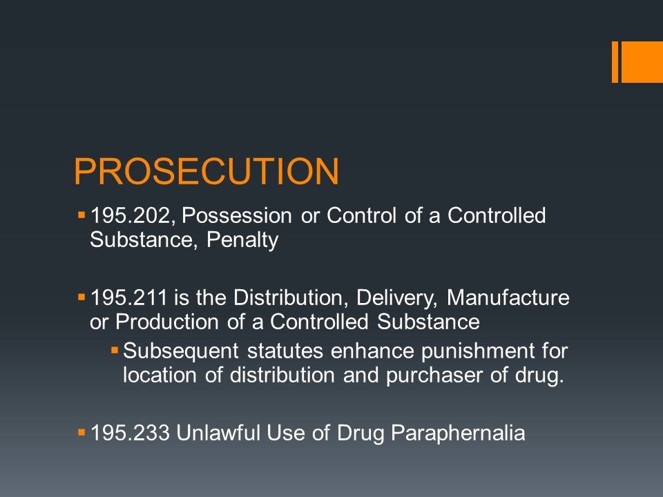 PROSECUTION 195.202, Possession or Control of a Controlled Substance, Penalty 195.211 is the Distribution, Delivery, Manufacture or Production of a Controlled Substance Subsequent statutes enhance punishment for location of distribution and purchaser of drug.