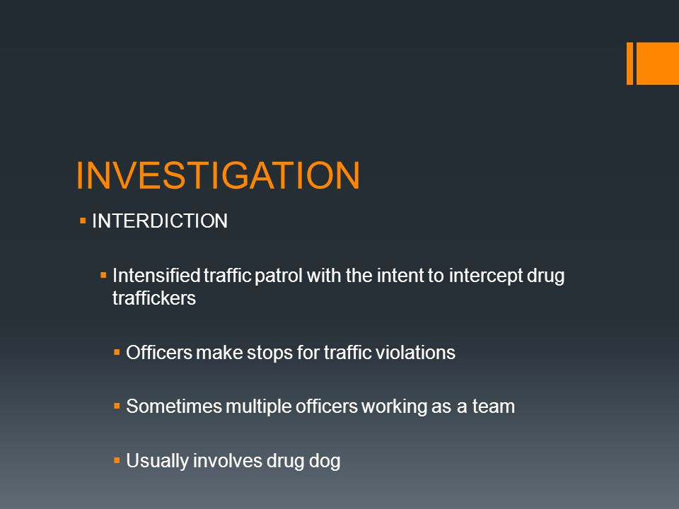 INVESTIGATION INTERDICTION Intensified traffic patrol with the intent to intercept drug traffickers Officers make stops for traffic violations Sometimes multiple officers working as a team Usually involves drug dog