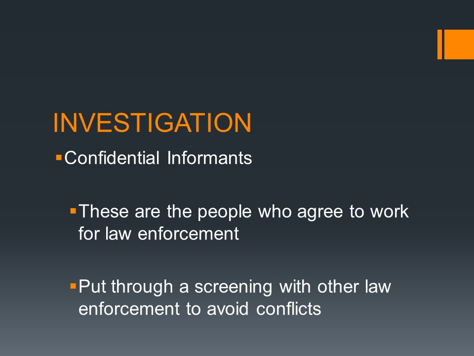 INVESTIGATION Confidential Informants These are the people who agree to work for law enforcement Put through a screening with other law enforcement to avoid conflicts