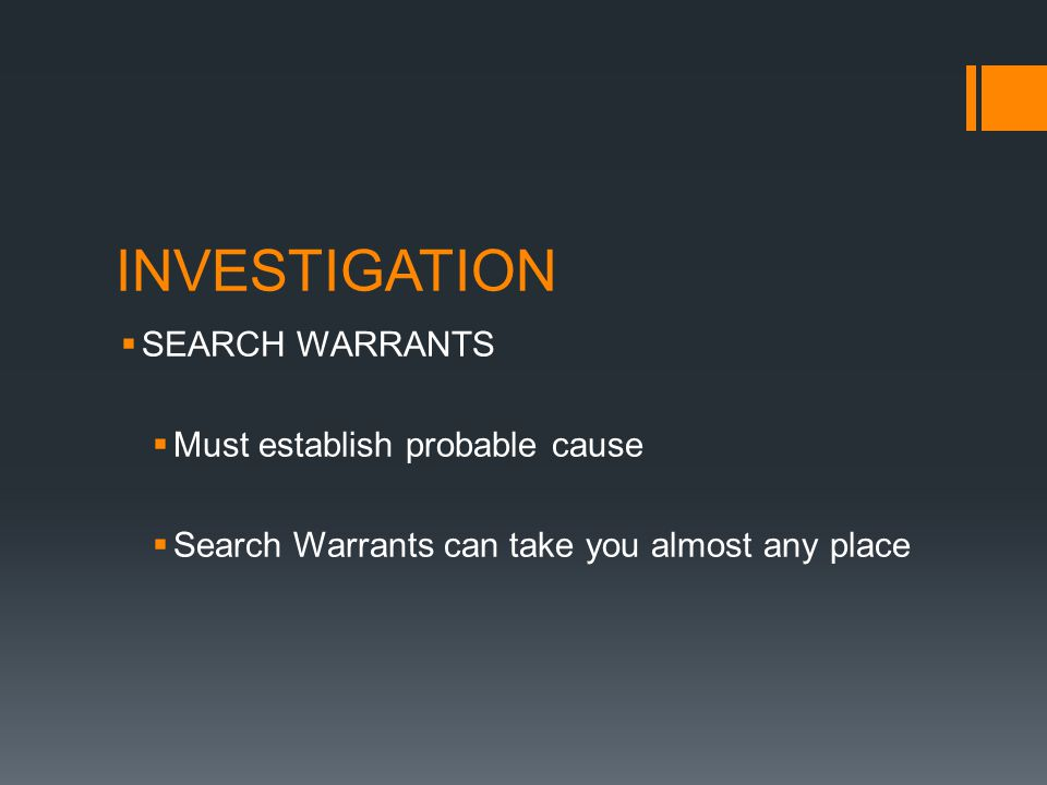 INVESTIGATION SEARCH WARRANTS Must establish probable cause Search Warrants can take you almost any place