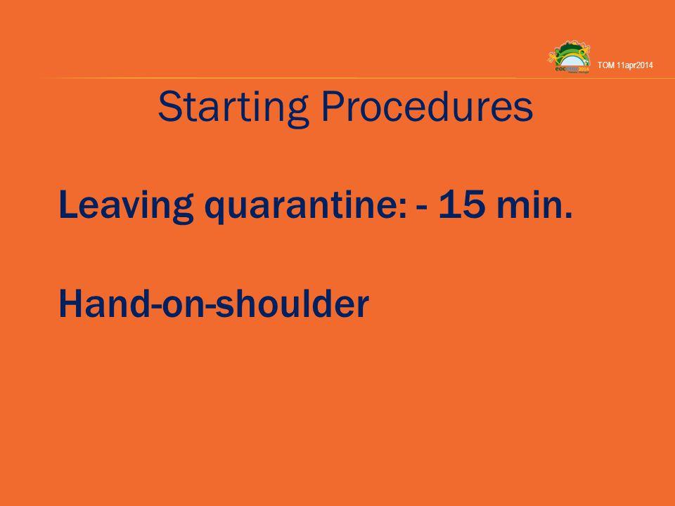 Starting Procedures Leaving quarantine: - 15 min. Hand-on-shoulder TOM 11apr2014